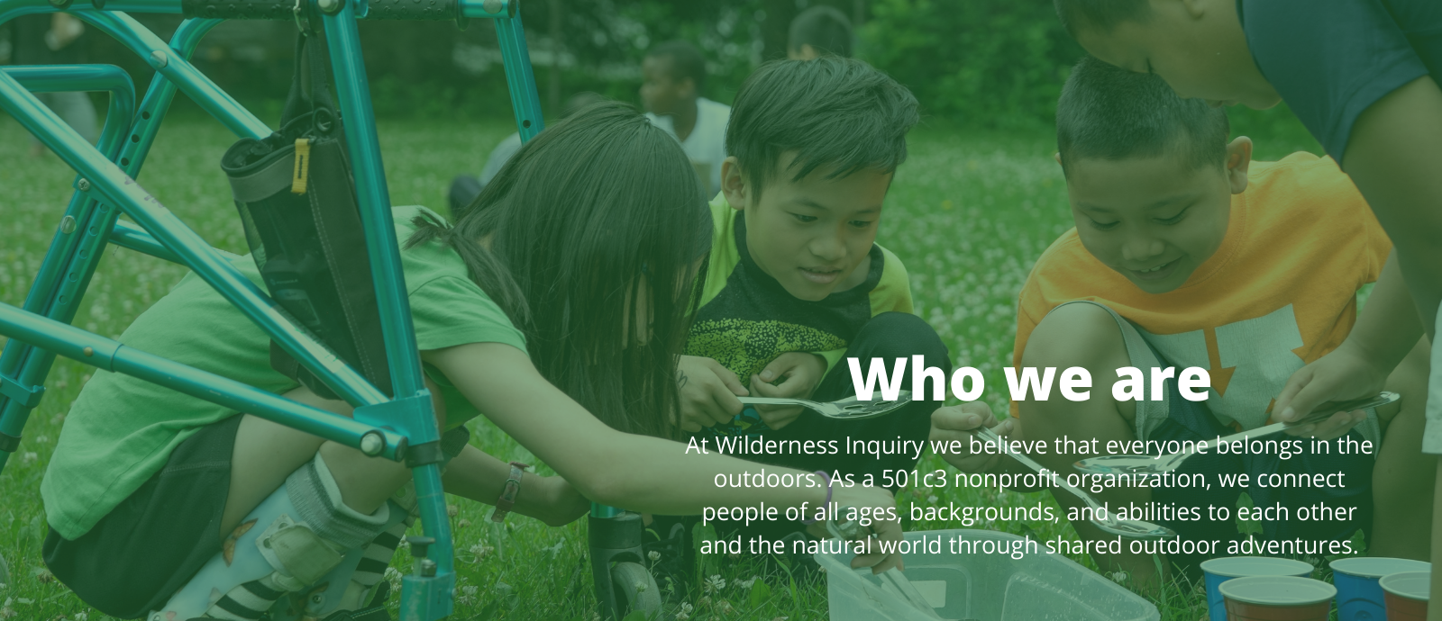 Who we are - at Wilderness Inquiry we believe everyone belongs in the outdoors. As a 501c3 nonprofit organization, we connect people of all ages, backgrounds, and abilities to each other and the natural world through shared outdoor adventures.